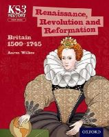 Wilkes, Aaron; Ball, James - Key Stage 3 History by Aaron Wilkes: Renaissance, Revolution and Reformation: Britain 1509-1745 Student Book - 9780198393207 - V9780198393207