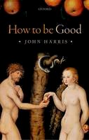 Harris, John - How to be Good: The Possibility of Moral Enhancement - 9780198707592 - V9780198707592