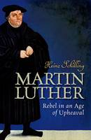 Schilling, Heinz - Martin Luther: Rebel in an Age of Upheaval - 9780198722816 - V9780198722816