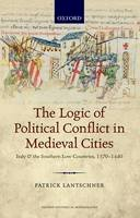 Lantschner, Patrick - The Logic of Political Conflict in Medieval Cities: Italy and the Southern Low Countries, 1370-1440 (Oxford Historical Monographs) - 9780198734635 - V9780198734635