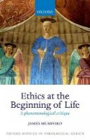 Mumford, James - Ethics at the Beginning of Life: A phenomenological critique (Oxford Studies in Theological Ethics) - 9780198745051 - V9780198745051