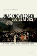Pearson, Roger - Unacknowledged Legislators: The Poet As Lawgiver in Post-revolutionary France - 9780198754473 - V9780198754473