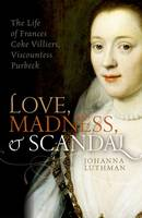 Luthman, Johanna - Love, Madness, and Scandal: The Life of Frances Coke Villiers, Viscountess Purbeck - 9780198754657 - V9780198754657