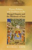 Hope, Michael - Power, Politics, and Tradition in the Mongol Empire and the Ilkhanate of Iran - 9780198768593 - V9780198768593