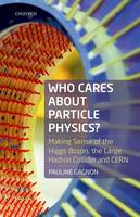 Gagnon, Pauline - Who Cares about Particle Physics?: Making Sense of the Higgs Boson, the Large Hadron Collider, and CERN - 9780198783244 - V9780198783244