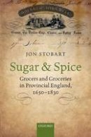 Stobart, Jon - Sugar and Spice: Grocers and Groceries in Provincial England, 1650-1830 - 9780198795964 - V9780198795964
