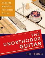 Frengel, Mike - The Unorthodox Guitar: A Guide to Alternative Performance Practice - 9780199381852 - V9780199381852
