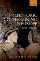 O'Brien, William - Prehistoric Copper Mining in Europe: 5500-500 BC - 9780199605651 - V9780199605651