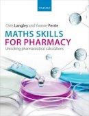 Langley, Chris, Perrie, Yvonne - Maths Skills for Pharmacy: Unlocking pharmaceutical calculations - 9780199680719 - V9780199680719