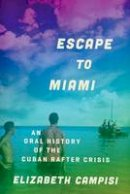 Campisi, Elizabeth - Escape to Miami: An Oral History of the Cuban Rafter Crisis (Oxford Oral History Series) - 9780199946877 - V9780199946877