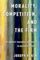 Heath, Joseph - Morality, Competition, and the Firm: The Market Failures Approach to Business Ethics - 9780199990481 - V9780199990481