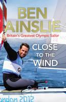Ainslie, Ben - Ben Ainslie: Close to the Wind - 9780224082945 - V9780224082945