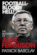 - Football-Bloody Hell!: The Biography of Alex Ferguson - 9780224083065 - KOC0013781