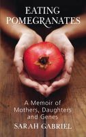 Sarah Gabriel - Eating Pomegranates: A Memoir of Mothers, Daughters and Genes - 9780224085328 - KNW0008125