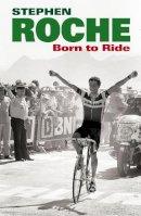 Roche, Stephen - Born to Ride: The Autobiography of Stephen Roche - 9780224091893 - KLJ0015584