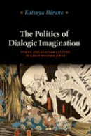 Hirano, Katsuya - The Politics of Dialogic Imagination: Power and Popular Culture in Early Modern Japan (Chicago Studies in Practices of Meaning) - 9780226060569 - V9780226060569