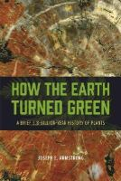 Armstrong, Joseph E. - How the Earth Turned Green: A Brief 3.8-Billion-Year History of Plants - 9780226069777 - V9780226069777