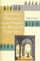 Clark, William - Academic Charisma and the Origins of the Research University - 9780226109220 - V9780226109220