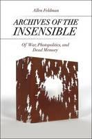 Feldman, Allen - Archives of the Insensible: Of War, Photopolitics, and Dead Memory - 9780226277332 - V9780226277332