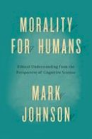 Johnson, Mark - Morality for Humans: Ethical Understanding from the Perspective of Cognitive Science - 9780226324944 - V9780226324944