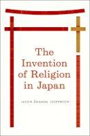 Josephson, Jason Ananda - The Invention of Religion in Japan - 9780226412344 - V9780226412344