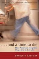 Kaufman, Sharon R. - And a Time to Die: How American Hospitals Shape the End of Life - 9780226426853 - V9780226426853