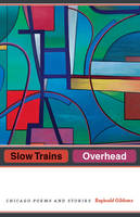 Gibbons, Reginald - Slow Trains Overhead: Chicago Poems and Stories - 9780226478845 - V9780226478845