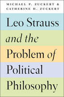 Zuckert, Michael P., Zuckert, Catherine H. - Leo Strauss and the Problem of Political Philosophy - 9780226479484 - V9780226479484