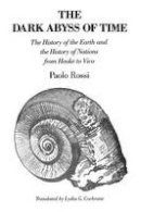Rossi, Paolo - The Dark Abyss of Time: The History of the Earth and the History of Nations from Hooke to Vico - 9780226728322 - V9780226728322