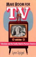 Spigel, Lynn - Make Room for TV: Television and the Family Ideal in Postwar America - 9780226769677 - V9780226769677
