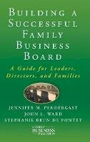 Pendergast, Jennifer M., Ward, John L., Brun de Pontet, Stephanie - Building a Successful Family Business Board: A Guide for Leaders, Directors, and Families (A Family Business Publication) - 9780230111547 - V9780230111547