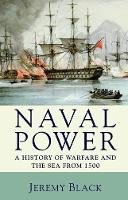 Black, Jeremy - Naval Power: A History of Warfare and the Sea from 1500 Onwards - 9780230202801 - V9780230202801