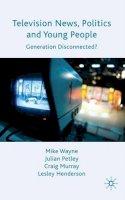 Henderson, Lesley, Murray, Craig, Petley, Julian, Wayne, Mike - Television News, Politics and Young People: Generation Disconnected? - 9780230219359 - V9780230219359
