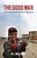 Williams, M.J. - The Good War: NATO and the Liberal Conscience in Afghanistan - 9780230294288 - V9780230294288