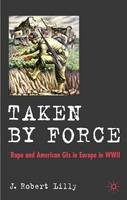 Lilly, J. Robert - Taken by Force: Rape and American GIs in Europe during  WWII - 9780230506473 - V9780230506473