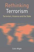 Wight, Colin - Rethinking Terrorism: Terrorism, Violence and the State (Rethinking World Politics) - 9780230573772 - V9780230573772