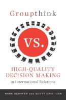 Schafer, Mark; Crichlow, Scott - Groupthink Versus High-Quality Decision Making in International Relations - 9780231148894 - V9780231148894