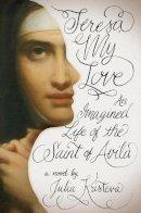 Kristeva, Julia - Teresa, My Love: An Imagined Life of the Saint of Avila - 9780231149600 - V9780231149600