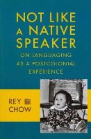 Chow, Rey - Not Like a Native Speaker: On Languaging as a Postcolonial Experience - 9780231151450 - V9780231151450