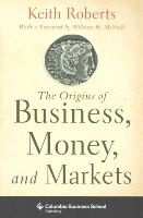 Roberts, Keith - The Origins of Business, Money, and Markets (Columbia Business School Publishing) - 9780231153270 - V9780231153270