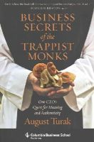 Turak, August - Business Secrets of the Trappist Monks: One CEO's Quest for Meaning and Authenticity (Columbia Business School Publishing) - 9780231160636 - V9780231160636