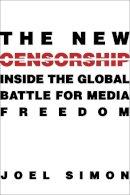 Simon, Joel - The New Censorship: Inside the Global Battle for Media Freedom (Columbia Journalism Review Books) - 9780231160643 - KSG0001203