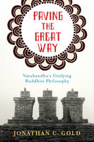 Gold, Jonathan - Paving the Great Way: Vasubandhu's Unifying Buddhist Philosophy - 9780231168274 - V9780231168274
