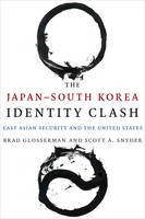 Glosserman, Brad, Snyder, Scott A. - The Japan-South Korea Identity Clash: East Asian Security and the United States (Contemporary Asia in the World) - 9780231171717 - V9780231171717