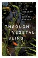 Irigaray, Luce, Marder, Michael - Through Vegetal Being: Two Philosophical Perspectives (Critical Life Studies) - 9780231173865 - V9780231173865