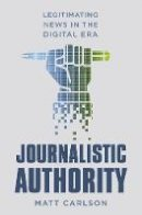 Carlson, Matt - Journalistic Authority: Legitimating News in the Digital Era - 9780231174459 - V9780231174459