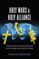 Graziano, Manlio - Holy Wars and Holy Alliance: The Return of Religion to the Global Political Stage (Religion, Culture, and Public Life) - 9780231174626 - V9780231174626