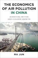 Ma, Jun - The Economics of Air Pollution in China: Achieving Better and Cleaner Growth - 9780231174947 - V9780231174947