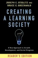 Stiglitz, Joseph E., Greenwald, Bruce C. - Creating a Learning Society: A New Approach to Growth, Development, and Social Progress (Kenneth J. Arrow Lecture Series) - 9780231175494 - V9780231175494