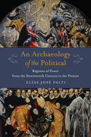 Palti, Elías José - An Archaeology of the Political: Regimes of Power from the Seventeenth Century to the Present (Columbia Studies in Political Thought / Political History) - 9780231179928 - V9780231179928